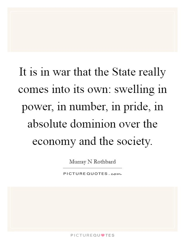 It is in war that the State really comes into its own: swelling in power, in number, in pride, in absolute dominion over the economy and the society Picture Quote #1