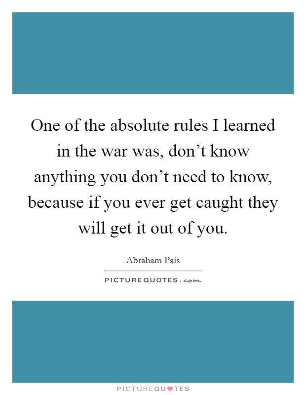 One of the absolute rules I learned in the war was, don't know anything you don't need to know, because if you ever get caught they will get it out of you Picture Quote #1