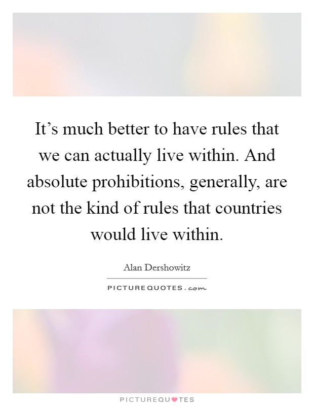 It's much better to have rules that we can actually live within. And absolute prohibitions, generally, are not the kind of rules that countries would live within Picture Quote #1