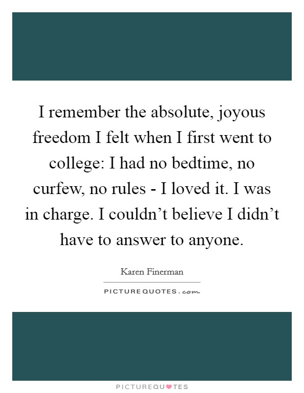 I remember the absolute, joyous freedom I felt when I first went to college: I had no bedtime, no curfew, no rules - I loved it. I was in charge. I couldn't believe I didn't have to answer to anyone Picture Quote #1