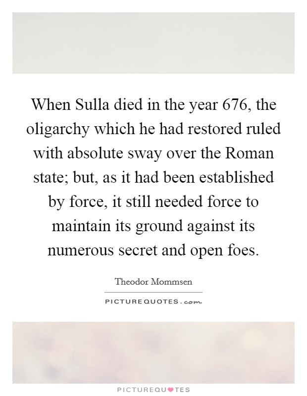 When Sulla died in the year 676, the oligarchy which he had restored ruled with absolute sway over the Roman state; but, as it had been established by force, it still needed force to maintain its ground against its numerous secret and open foes Picture Quote #1