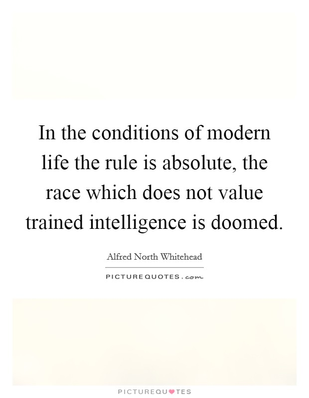 In the conditions of modern life the rule is absolute, the race which does not value trained intelligence is doomed Picture Quote #1