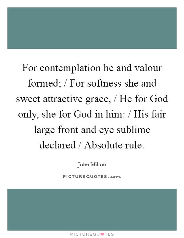 For contemplation he and valour formed; / For softness she and sweet attractive grace, / He for God only, she for God in him: / His fair large front and eye sublime declared / Absolute rule Picture Quote #1