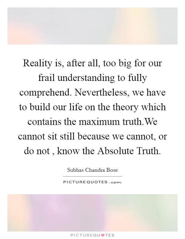 Reality is, after all, too big for our frail understanding to fully comprehend. Nevertheless, we have to build our life on the theory which contains the maximum truth.We cannot sit still because we cannot, or do not , know the Absolute Truth Picture Quote #1