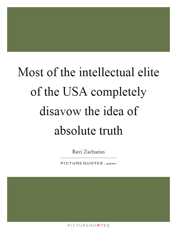 Most of the intellectual elite of the USA completely disavow the idea of absolute truth Picture Quote #1