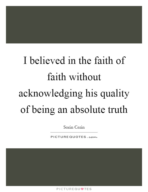 I believed in the faith of faith without acknowledging his quality of being an absolute truth Picture Quote #1