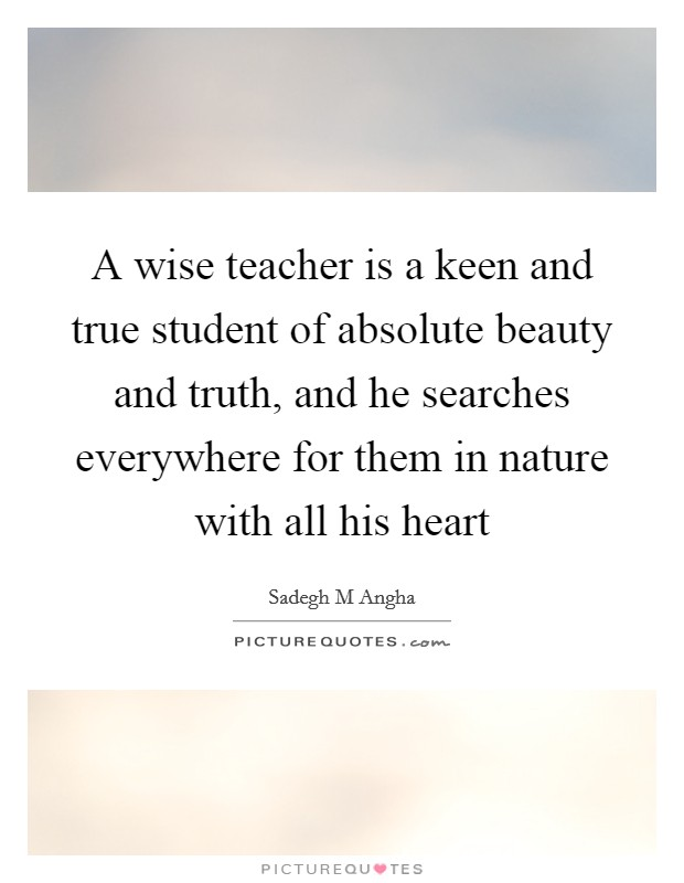 A wise teacher is a keen and true student of absolute beauty and truth, and he searches everywhere for them in nature with all his heart Picture Quote #1