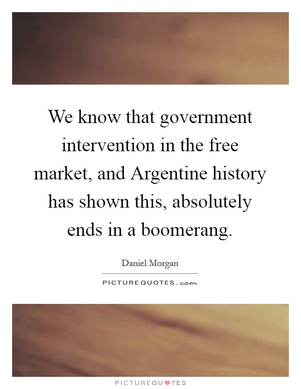 We know that government intervention in the free market, and Argentine history has shown this, absolutely ends in a boomerang Picture Quote #1