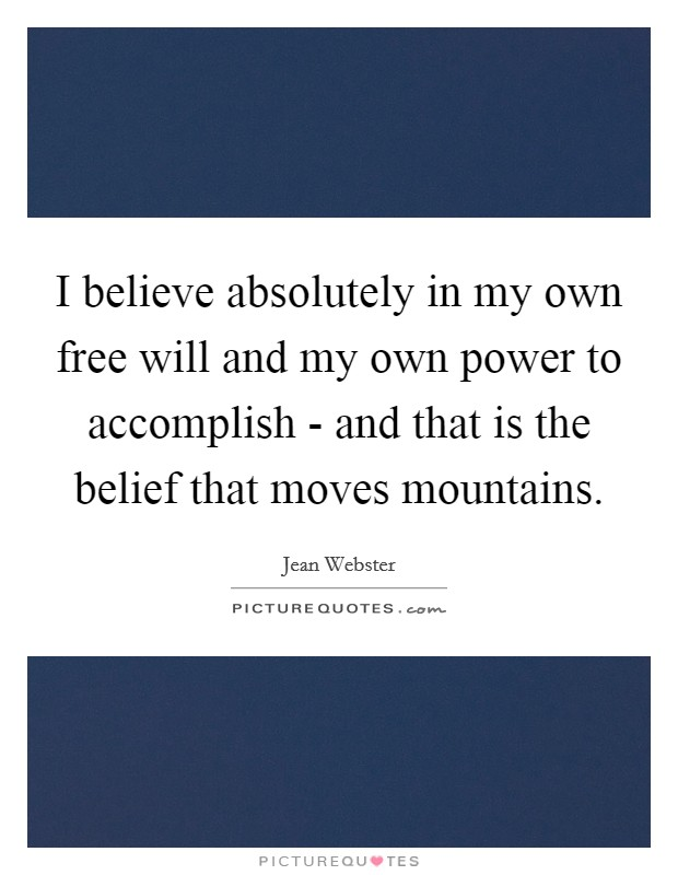 I believe absolutely in my own free will and my own power to accomplish - and that is the belief that moves mountains Picture Quote #1
