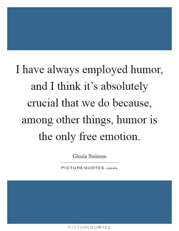 I have always employed humor, and I think it's absolutely crucial that we do because, among other things, humor is the only free emotion Picture Quote #1