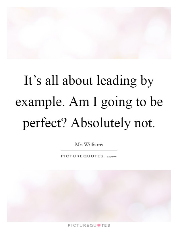 It's all about leading by example. Am I going to be perfect? Absolutely not Picture Quote #1