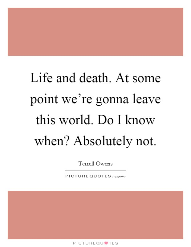 Life and death. At some point we're gonna leave this world. Do I know when? Absolutely not Picture Quote #1