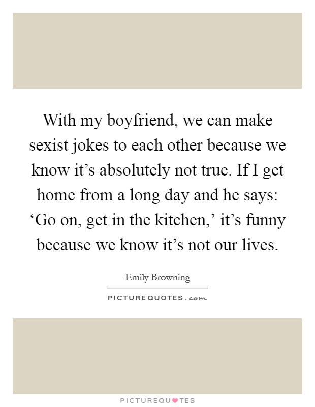 With my boyfriend, we can make sexist jokes to each other because we know it's absolutely not true. If I get home from a long day and he says: 'Go on, get in the kitchen,' it's funny because we know it's not our lives Picture Quote #1