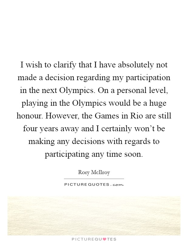 I wish to clarify that I have absolutely not made a decision regarding my participation in the next Olympics. On a personal level, playing in the Olympics would be a huge honour. However, the Games in Rio are still four years away and I certainly won't be making any decisions with regards to participating any time soon Picture Quote #1