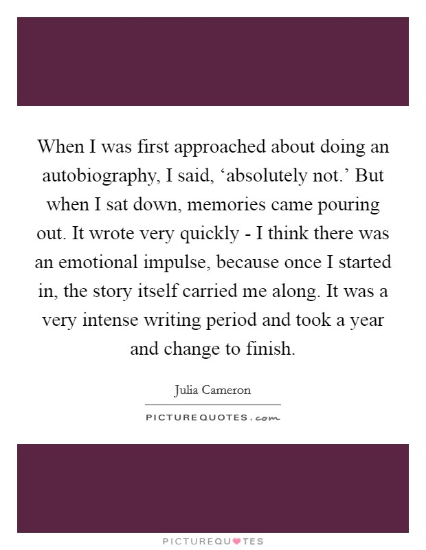 When I was first approached about doing an autobiography, I said, 'absolutely not.' But when I sat down, memories came pouring out. It wrote very quickly - I think there was an emotional impulse, because once I started in, the story itself carried me along. It was a very intense writing period and took a year and change to finish Picture Quote #1