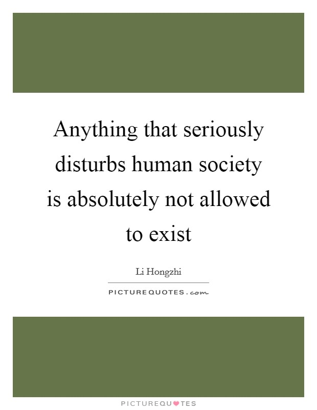 Anything that seriously disturbs human society is absolutely not allowed to exist Picture Quote #1