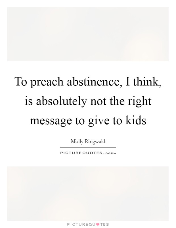 To preach abstinence, I think, is absolutely not the right message to give to kids Picture Quote #1