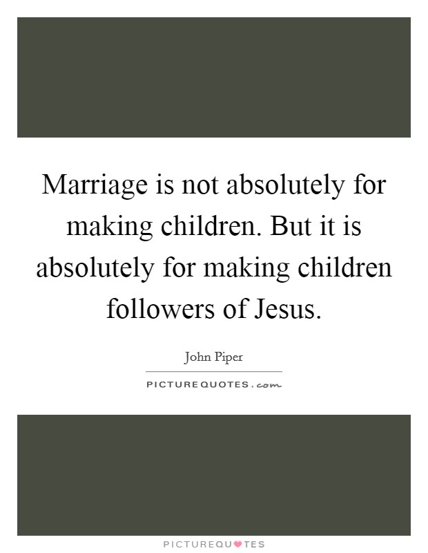 Marriage is not absolutely for making children. But it is absolutely for making children followers of Jesus Picture Quote #1