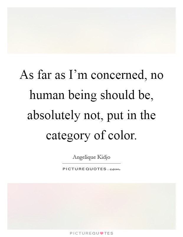 As far as I'm concerned, no human being should be, absolutely not, put in the category of color Picture Quote #1