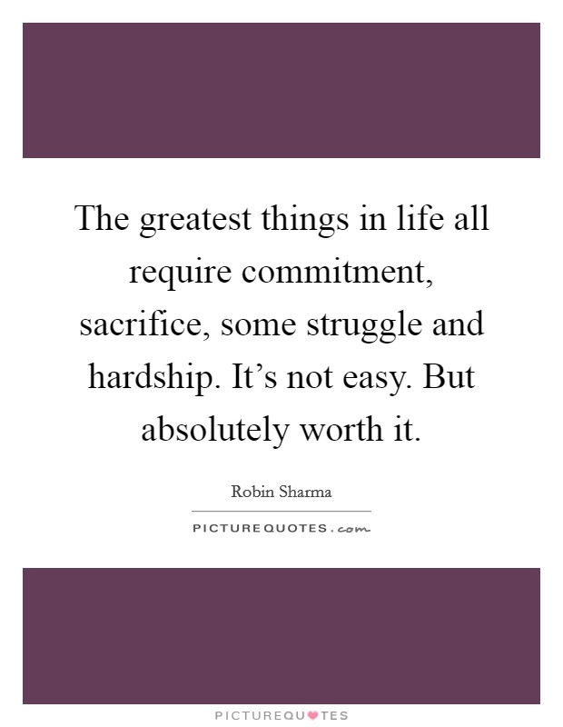 The greatest things in life all require commitment, sacrifice, some struggle and hardship. It's not easy. But absolutely worth it Picture Quote #1