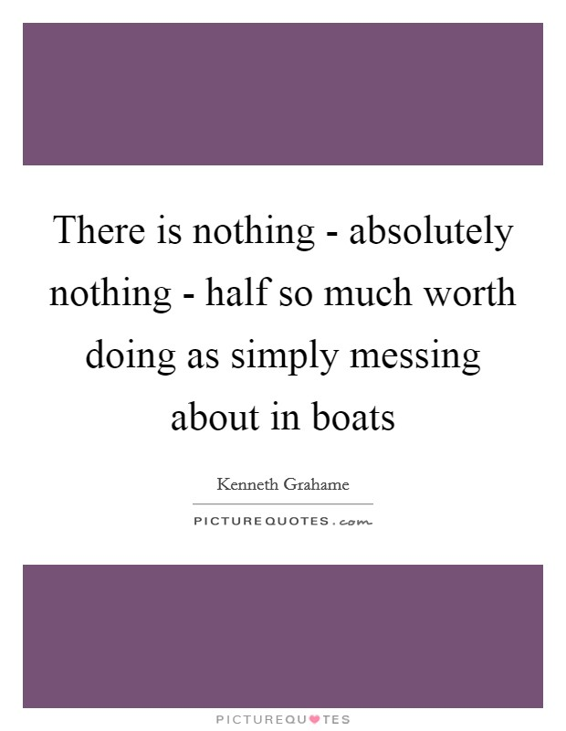 There is nothing - absolutely nothing - half so much worth doing as simply messing about in boats Picture Quote #1