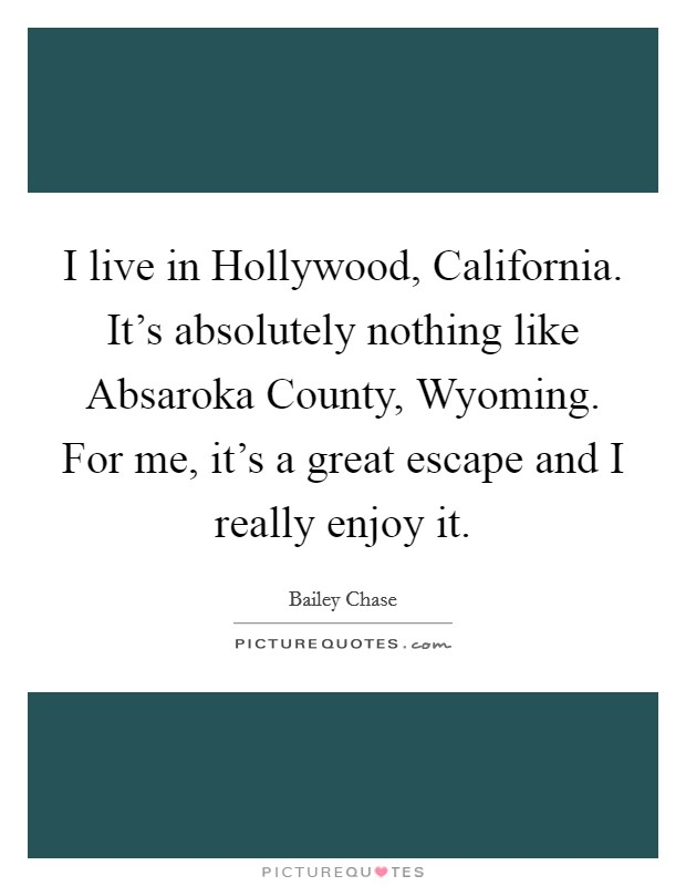 I live in Hollywood, California. It's absolutely nothing like Absaroka County, Wyoming. For me, it's a great escape and I really enjoy it Picture Quote #1
