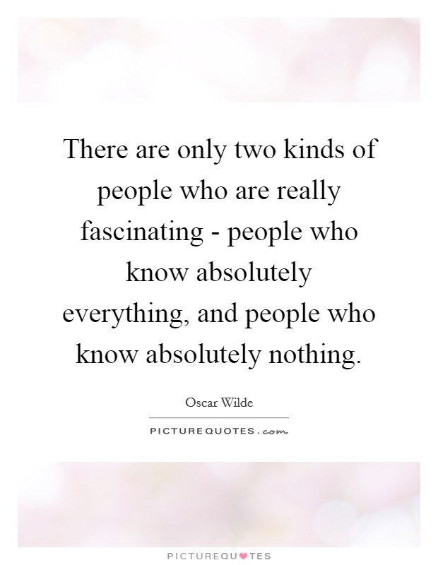 There are only two kinds of people who are really fascinating - people who know absolutely everything, and people who know absolutely nothing Picture Quote #1