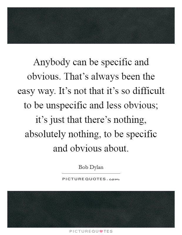 Anybody can be specific and obvious. That's always been the easy way. It's not that it's so difficult to be unspecific and less obvious; it's just that there's nothing, absolutely nothing, to be specific and obvious about Picture Quote #1
