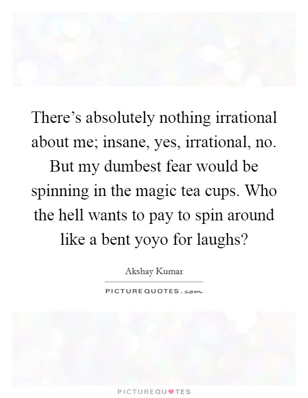 There's absolutely nothing irrational about me; insane, yes, irrational, no. But my dumbest fear would be spinning in the magic tea cups. Who the hell wants to pay to spin around like a bent yoyo for laughs? Picture Quote #1