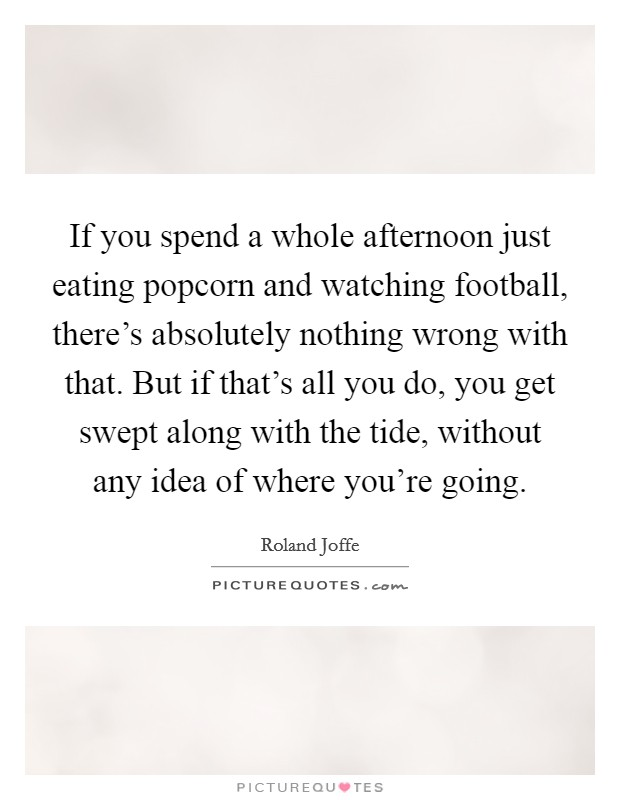 If you spend a whole afternoon just eating popcorn and watching football, there's absolutely nothing wrong with that. But if that's all you do, you get swept along with the tide, without any idea of where you're going Picture Quote #1