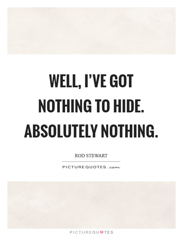 Well, I've got nothing to hide. Absolutely nothing Picture Quote #1