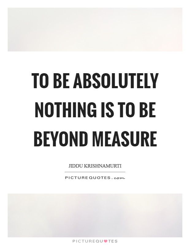 To be absolutely nothing is to be beyond measure Picture Quote #1