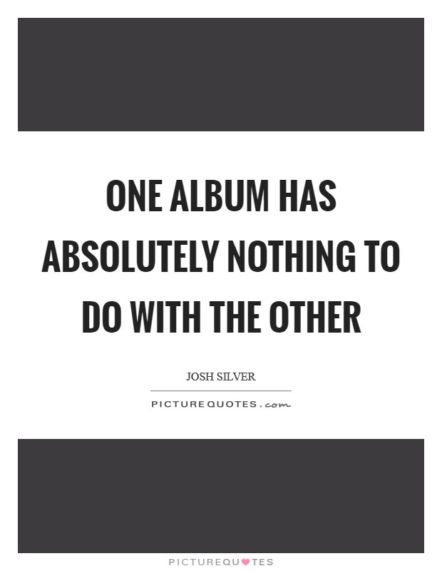 One album has absolutely nothing to do with the other Picture Quote #1
