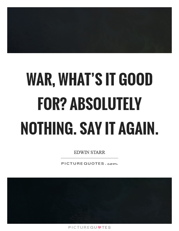 War, what's it good for? Absolutely nothing. Say it again Picture Quote #1