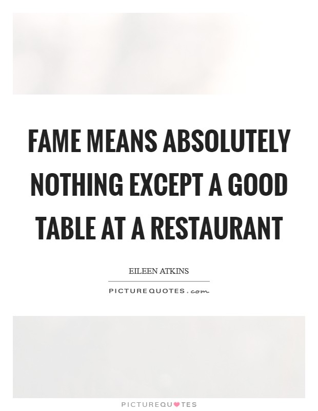 Fame means absolutely nothing except a good table at a restaurant Picture Quote #1