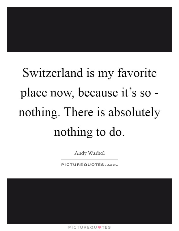 Switzerland is my favorite place now, because it's so - nothing. There is absolutely nothing to do Picture Quote #1