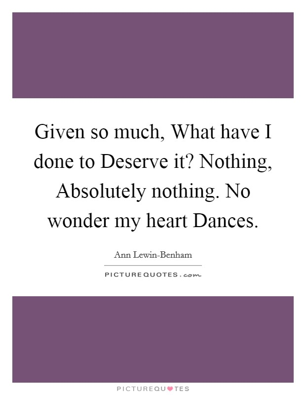 Given so much, What have I done to Deserve it? Nothing, Absolutely nothing. No wonder my heart Dances Picture Quote #1