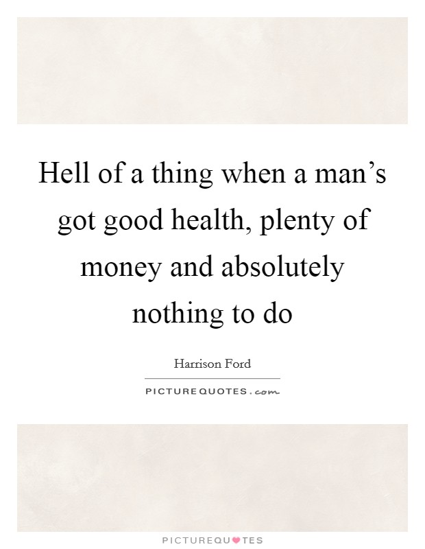 Hell of a thing when a man's got good health, plenty of money and absolutely nothing to do Picture Quote #1
