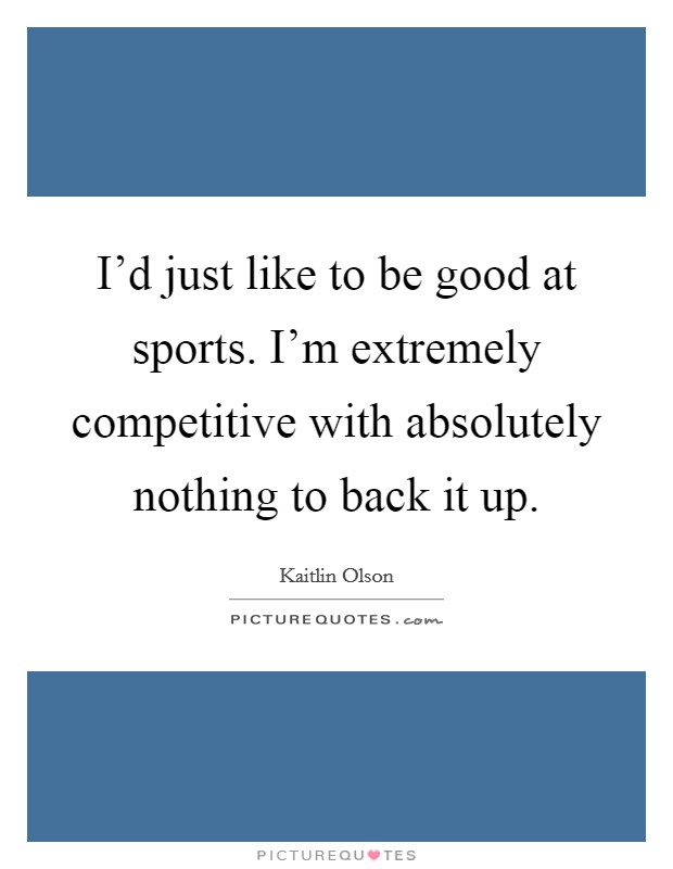 I'd just like to be good at sports. I'm extremely competitive with absolutely nothing to back it up Picture Quote #1