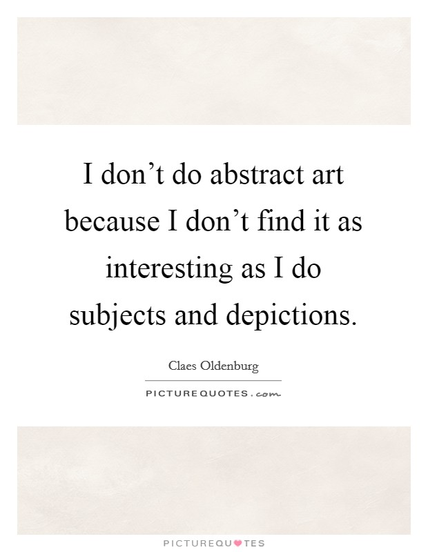 I don't do abstract art because I don't find it as interesting as I do subjects and depictions Picture Quote #1