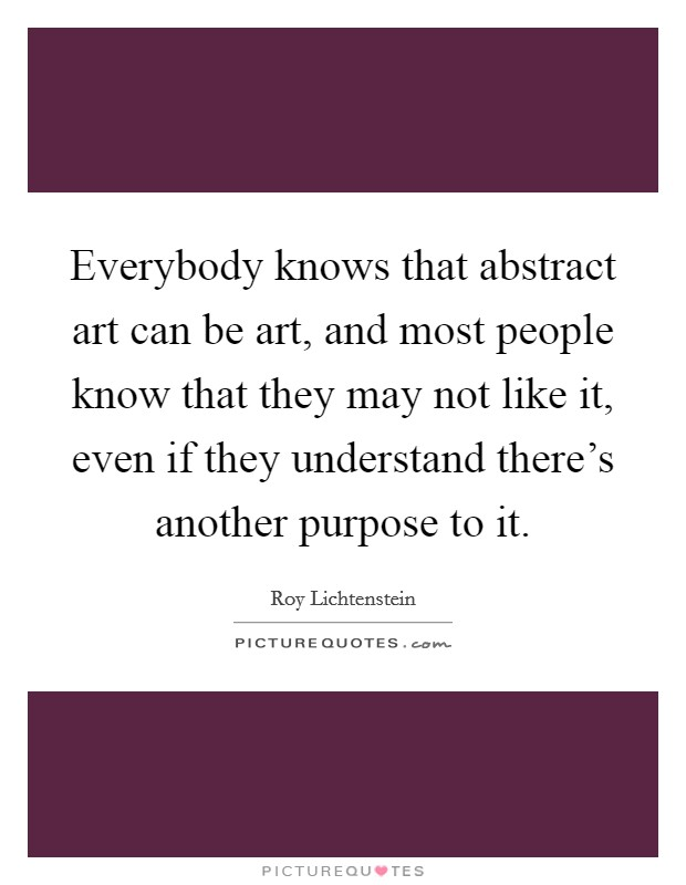 Everybody knows that abstract art can be art, and most people know that they may not like it, even if they understand there's another purpose to it Picture Quote #1