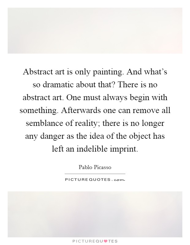 Abstract art is only painting. And what's so dramatic about that? There is no abstract art. One must always begin with something. Afterwards one can remove all semblance of reality; there is no longer any danger as the idea of the object has left an indelible imprint Picture Quote #1