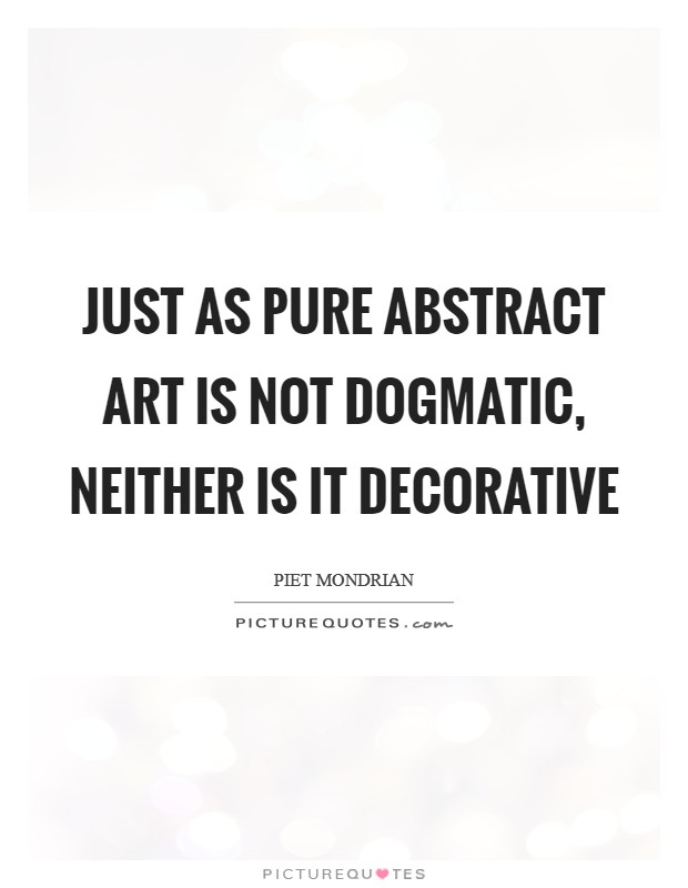 Just as pure abstract art is not dogmatic, neither is it decorative Picture Quote #1