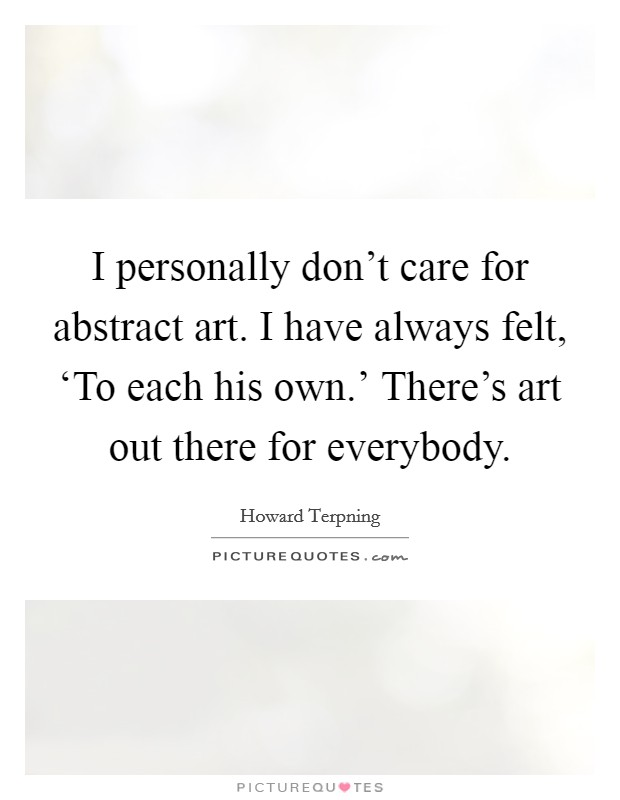 I personally don't care for abstract art. I have always felt, 'To each his own.' There's art out there for everybody Picture Quote #1