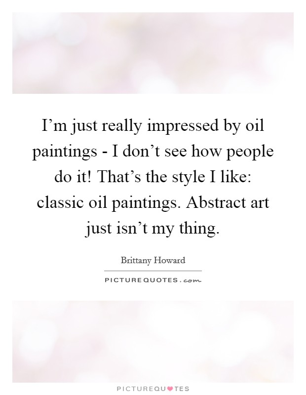 I'm just really impressed by oil paintings - I don't see how people do it! That's the style I like: classic oil paintings. Abstract art just isn't my thing Picture Quote #1