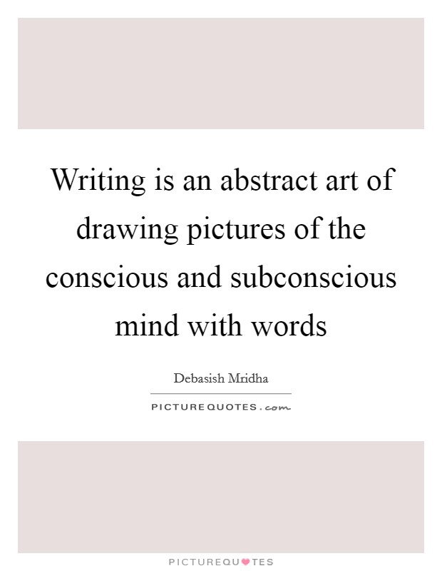 Writing is an abstract art of drawing pictures of the conscious and subconscious mind with words Picture Quote #1