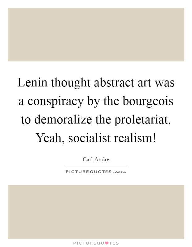 Lenin thought abstract art was a conspiracy by the bourgeois to demoralize the proletariat. Yeah, socialist realism! Picture Quote #1