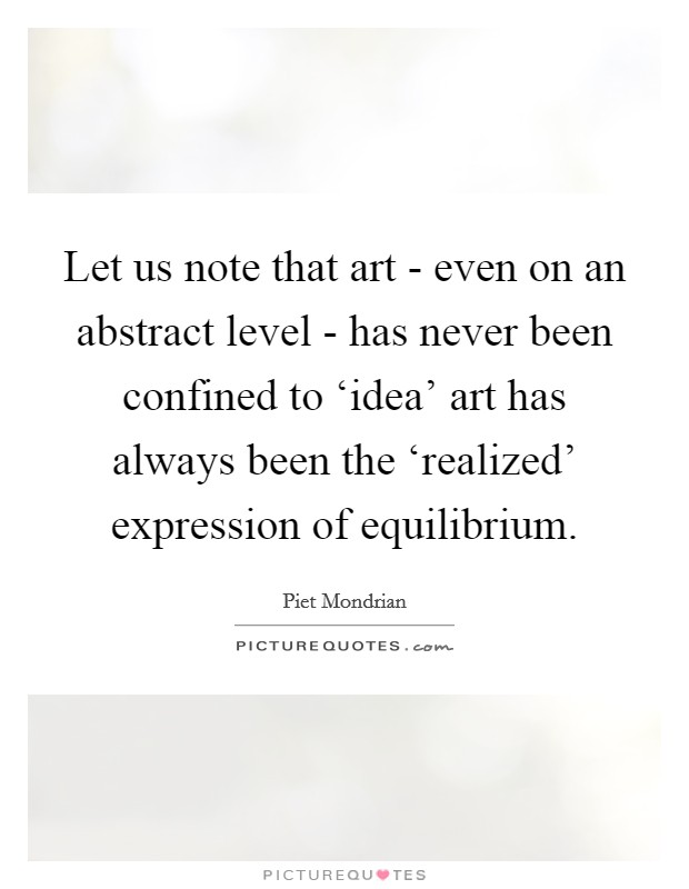 Let us note that art - even on an abstract level - has never been confined to 'idea' art has always been the 'realized' expression of equilibrium Picture Quote #1