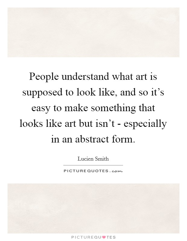People understand what art is supposed to look like, and so it's easy to make something that looks like art but isn't - especially in an abstract form Picture Quote #1