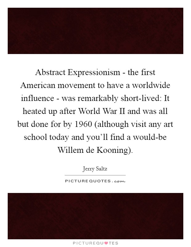 Abstract Expressionism - the first American movement to have a worldwide influence - was remarkably short-lived: It heated up after World War II and was all but done for by 1960 (although visit any art school today and you'll find a would-be Willem de Kooning) Picture Quote #1